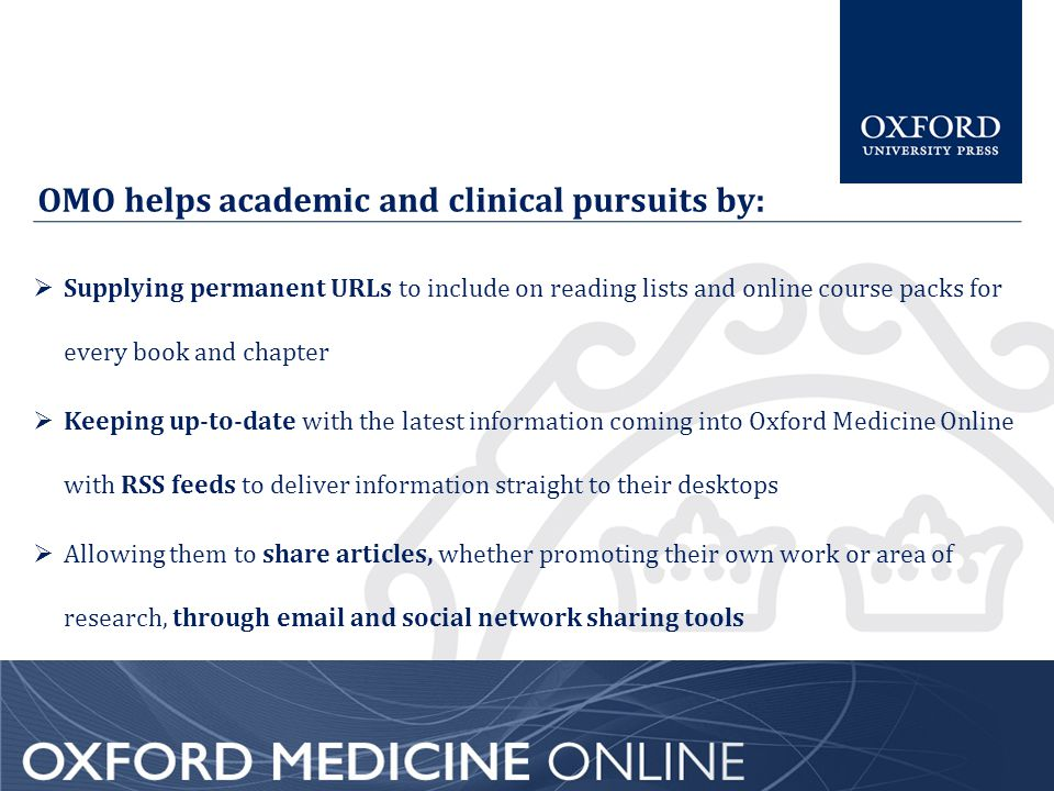 OMO helps academic and clinical pursuits by:  Supplying permanent URLs to include on reading lists and online course packs for every book and chapter  Keeping up-to-date with the latest information coming into Oxford Medicine Online with RSS feeds to deliver information straight to their desktops  Allowing them to share articles, whether promoting their own work or area of research, through email and social network sharing tools