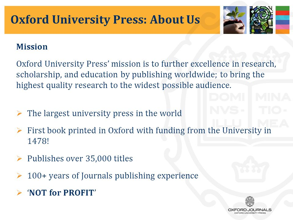 Oxford University Press: About Us Mission Oxford University Press' mission is to further excellence in research, scholarship, and education by publishing worldwide; to bring the highest quality research to the widest possible audience.