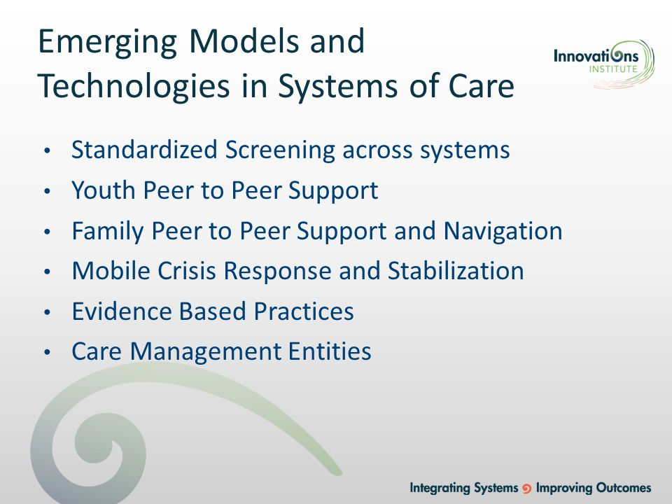 Emerging Models and Technologies in Systems of Care Standardized Screening across systems Youth Peer to Peer Support Family Peer to Peer Support and Navigation Mobile Crisis Response and Stabilization Evidence Based Practices Care Management Entities