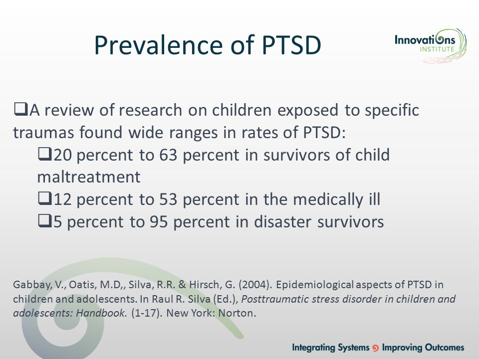  A review of research on children exposed to specific traumas found wide ranges in rates of PTSD:  20 percent to 63 percent in survivors of child maltreatment  12 percent to 53 percent in the medically ill  5 percent to 95 percent in disaster survivors Gabbay, V., Oatis, M.D,, Silva, R.R.