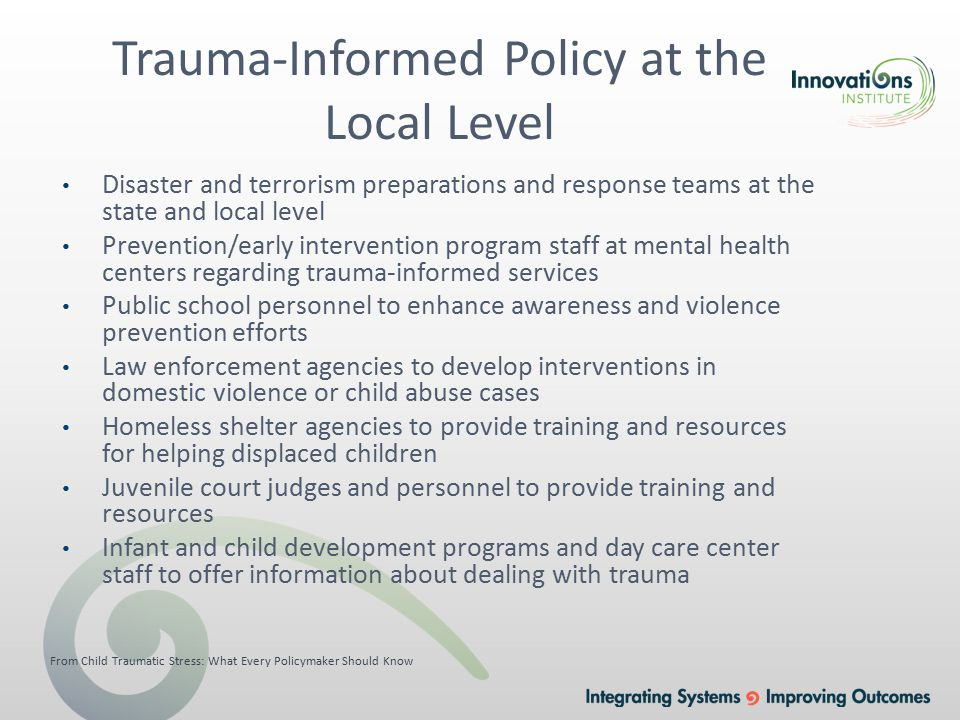 Trauma-Informed Policy at the Local Level Disaster and terrorism preparations and response teams at the state and local level Prevention/early intervention program staff at mental health centers regarding trauma-informed services Public school personnel to enhance awareness and violence prevention efforts Law enforcement agencies to develop interventions in domestic violence or child abuse cases Homeless shelter agencies to provide training and resources for helping displaced children Juvenile court judges and personnel to provide training and resources Infant and child development programs and day care center staff to offer information about dealing with trauma From Child Traumatic Stress: What Every Policymaker Should Know