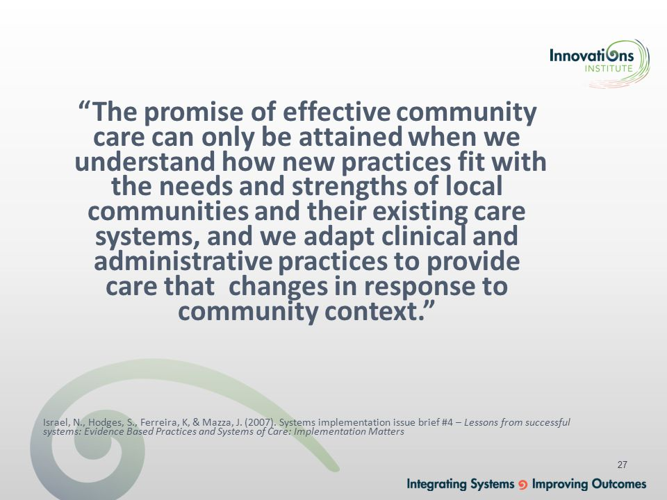 27 The promise of effective community care can only be attained when we understand how new practices fit with the needs and strengths of local communities and their existing care systems, and we adapt clinical and administrative practices to provide care that changes in response to community context. Israel, N., Hodges, S., Ferreira, K, & Mazza, J.