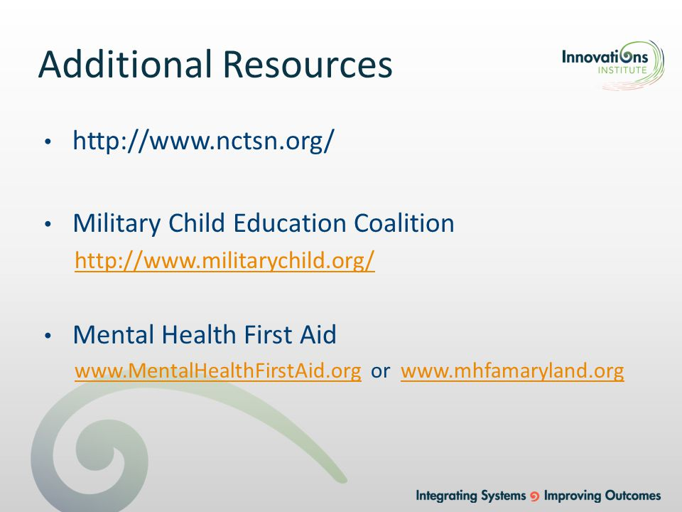 Additional Resources http://www.nctsn.org/ Military Child Education Coalition http://www.militarychild.org/ Mental Health First Aid www.MentalHealthFirstAid.orgwww.MentalHealthFirstAid.org or www.mhfamaryland.orgwww.mhfamaryland.org