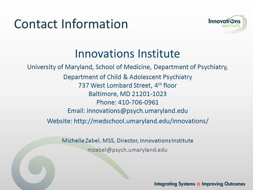 Contact Information Innovations Institute University of Maryland, School of Medicine, Department of Psychiatry, Department of Child & Adolescent Psychiatry 737 West Lombard Street, 4 th floor Baltimore, MD 21201-1023 Phone: 410-706-0961 Email: innovations@psych.umaryland.edu Website: http://medschool.umaryland.edu/innovations/ Michelle Zabel, MSS, Director, Innovations Institute mzabel@psych.umaryland.edu
