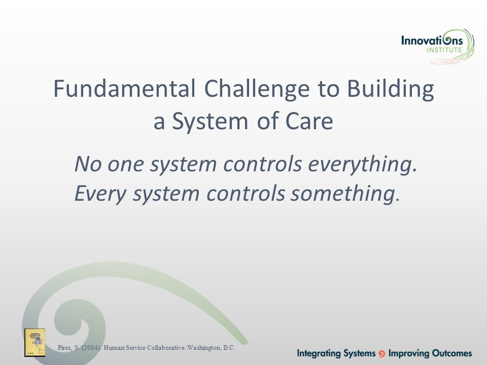 Fundamental Challenge to Building a System of Care No one system controls everything.