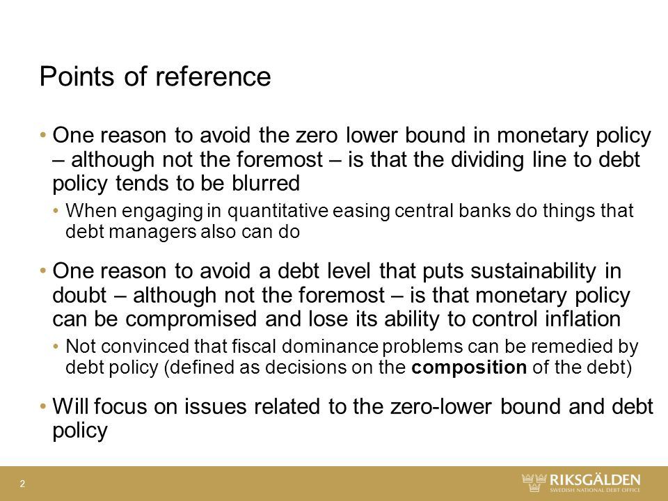 Points of reference One reason to avoid the zero lower bound in monetary policy – although not the foremost – is that the dividing line to debt policy tends to be blurred When engaging in quantitative easing central banks do things that debt managers also can do One reason to avoid a debt level that puts sustainability in doubt – although not the foremost – is that monetary policy can be compromised and lose its ability to control inflation Not convinced that fiscal dominance problems can be remedied by debt policy (defined as decisions on the composition of the debt) Will focus on issues related to the zero-lower bound and debt policy 2