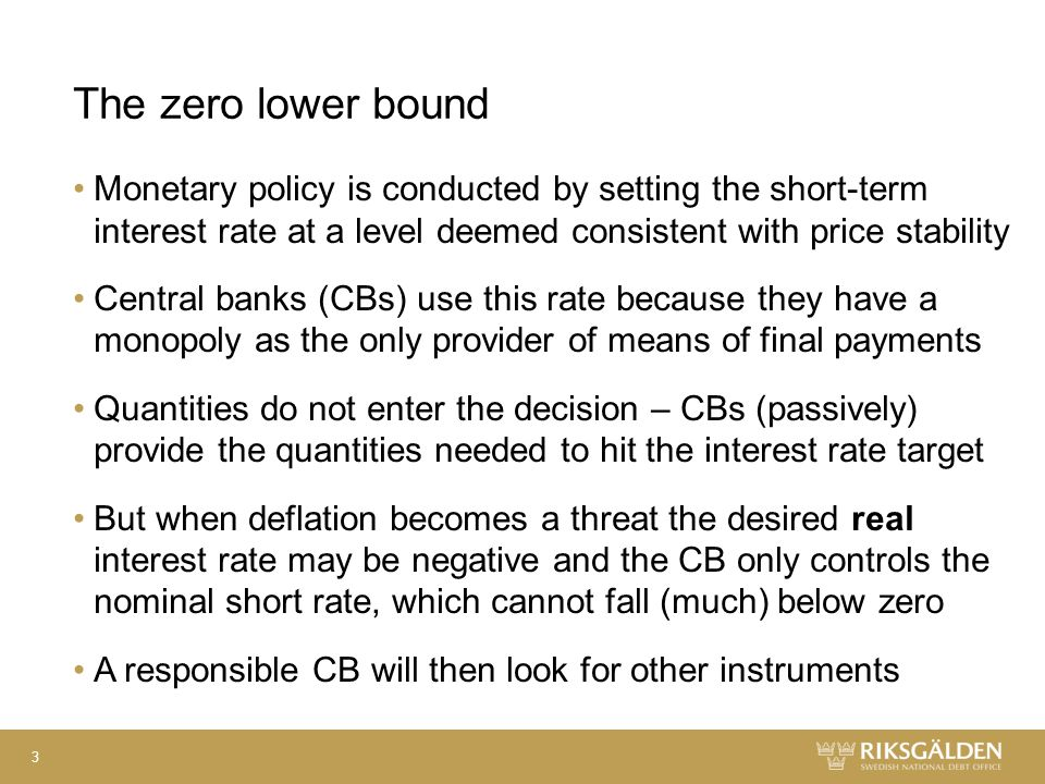The zero lower bound Monetary policy is conducted by setting the short-term interest rate at a level deemed consistent with price stability Central banks (CBs) use this rate because they have a monopoly as the only provider of means of final payments Quantities do not enter the decision – CBs (passively) provide the quantities needed to hit the interest rate target But when deflation becomes a threat the desired real interest rate may be negative and the CB only controls the nominal short rate, which cannot fall (much) below zero A responsible CB will then look for other instruments 3