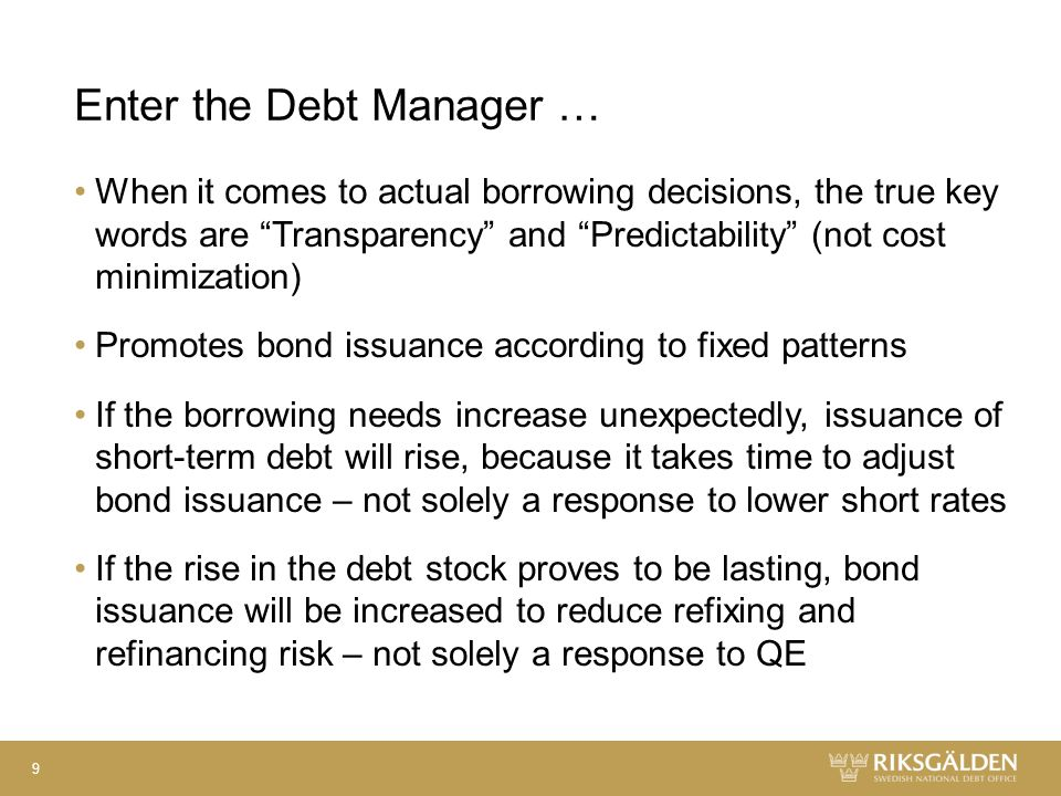 Enter the Debt Manager … When it comes to actual borrowing decisions, the true key words are Transparency and Predictability (not cost minimization) Promotes bond issuance according to fixed patterns If the borrowing needs increase unexpectedly, issuance of short-term debt will rise, because it takes time to adjust bond issuance – not solely a response to lower short rates If the rise in the debt stock proves to be lasting, bond issuance will be increased to reduce refixing and refinancing risk – not solely a response to QE 9