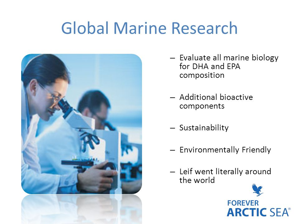 Global Marine Research – Evaluate all marine biology for DHA and EPA composition – Additional bioactive components – Sustainability – Environmentally Friendly – Leif went literally around the world