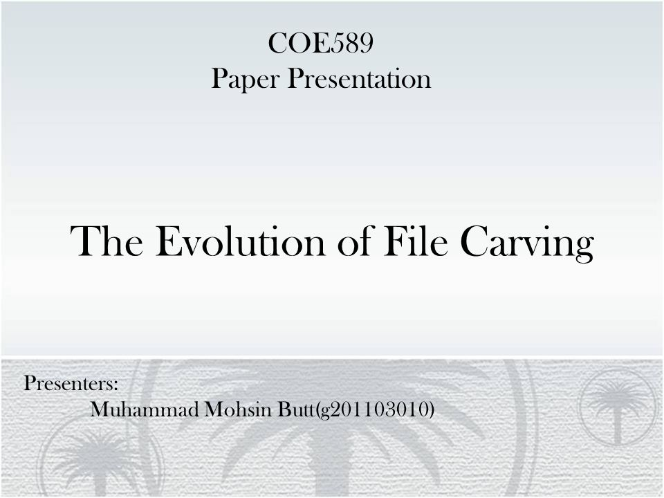 The Evolution of File Carving Presenters: Muhammad Mohsin Butt(g201103010) COE589 Paper Presentation