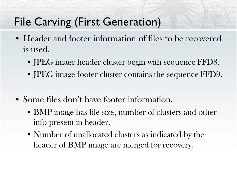 File Carving (First Generation) Header and footer information of files to be recovered is used.