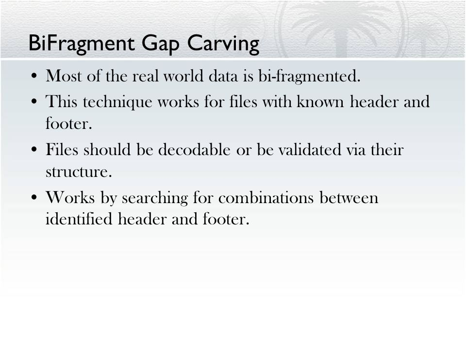 BiFragment Gap Carving Most of the real world data is bi-fragmented. This technique works for files with known header and footer. Files should be deco