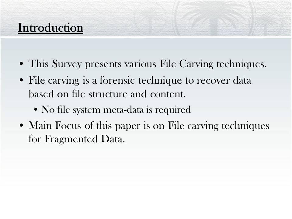 Introduction This Survey presents various File Carving techniques.