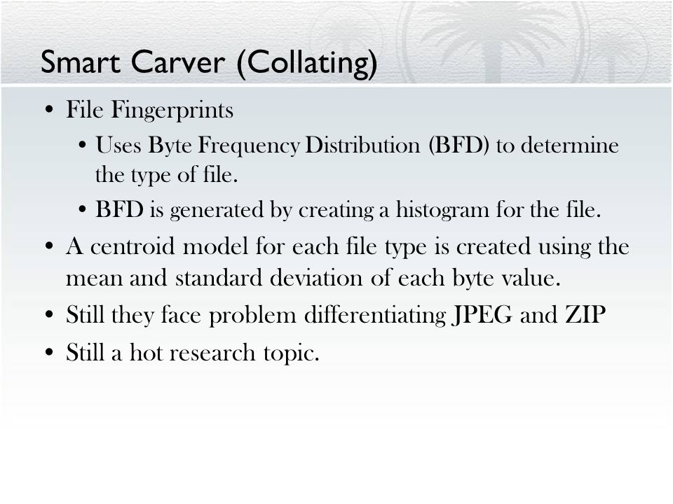 Smart Carver (Collating) File Fingerprints Uses Byte Frequency Distribution (BFD) to determine the type of file. BFD is generated by creating a histog