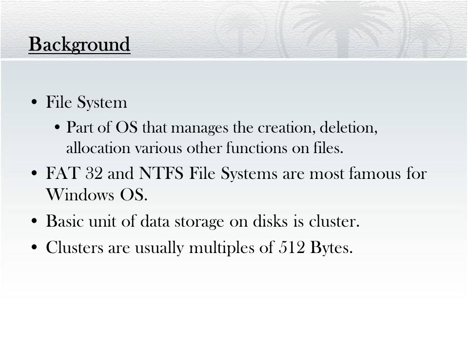 Background File System Part of OS that manages the creation, deletion, allocation various other functions on files. FAT 32 and NTFS File Systems are m