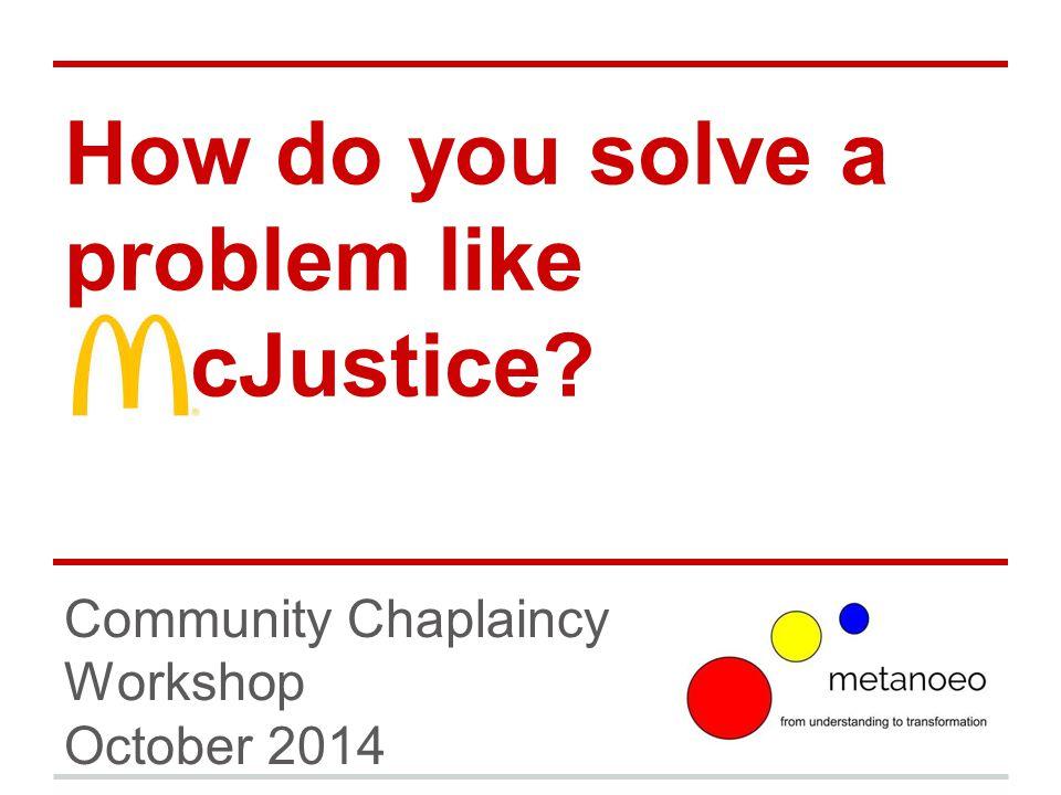 How do you solve a problem like cJustice? Community Chaplaincy Workshop October 2014