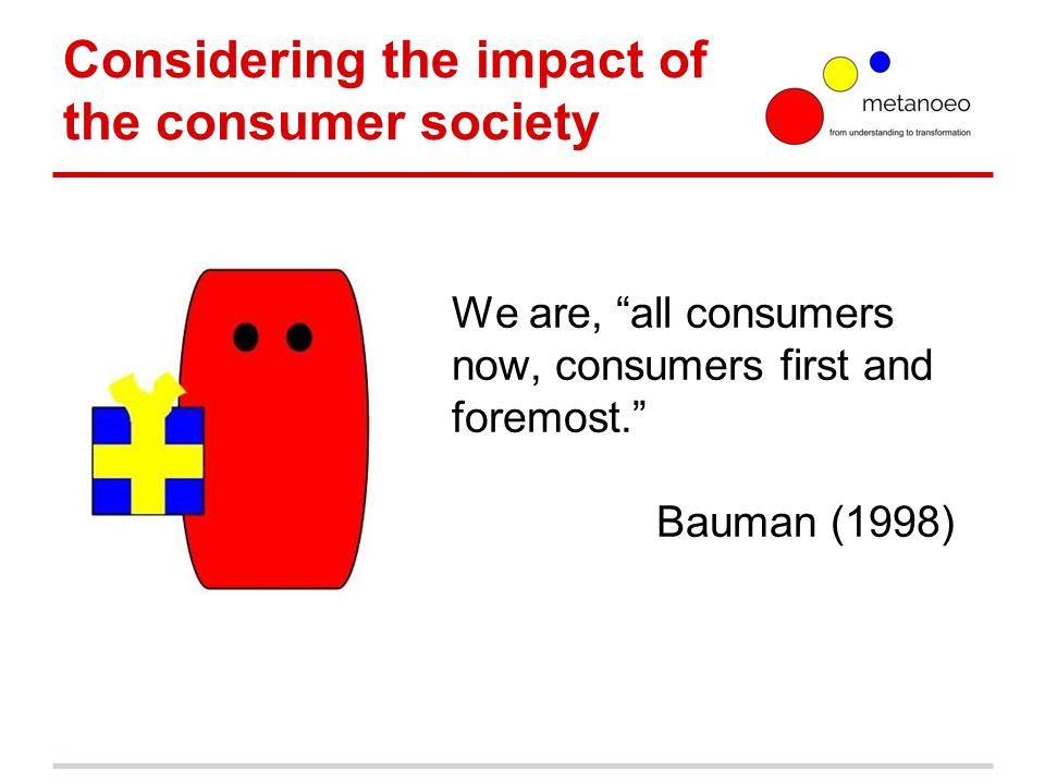 Considering the impact of the consumer society We are, all consumers now, consumers first and foremost. Bauman (1998)