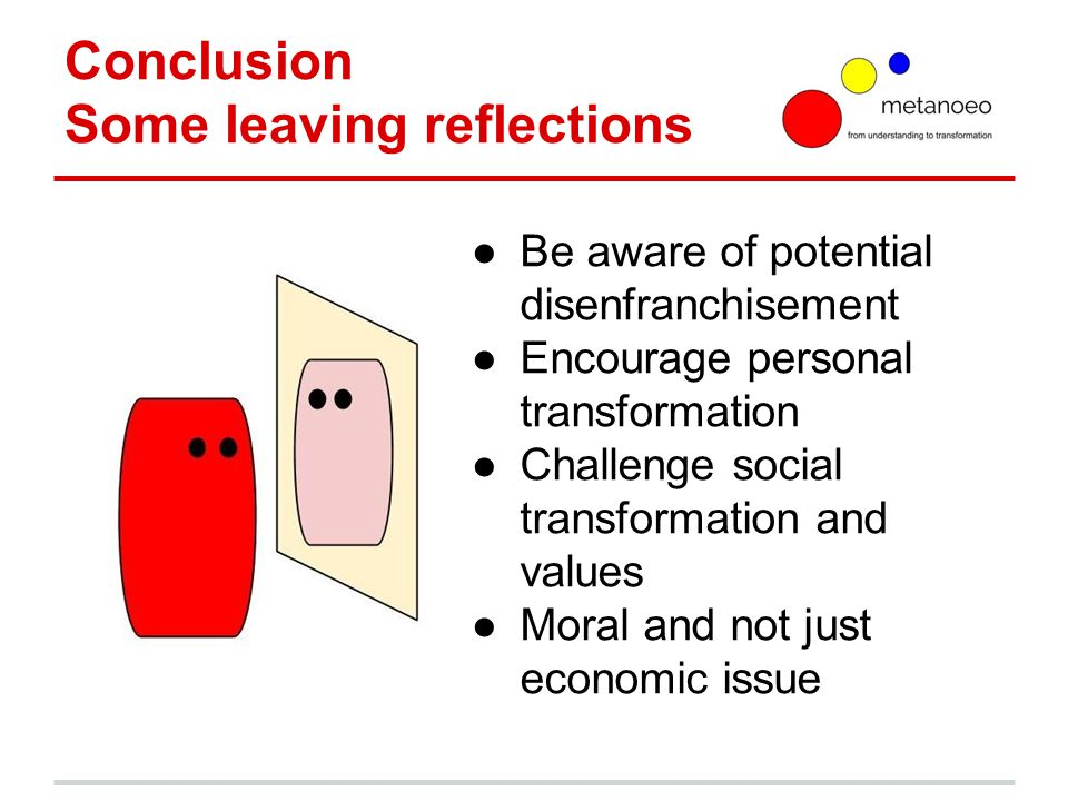 Conclusion Some leaving reflections ●Be aware of potential disenfranchisement ●Encourage personal transformation ●Challenge social transformation and values ●Moral and not just economic issue