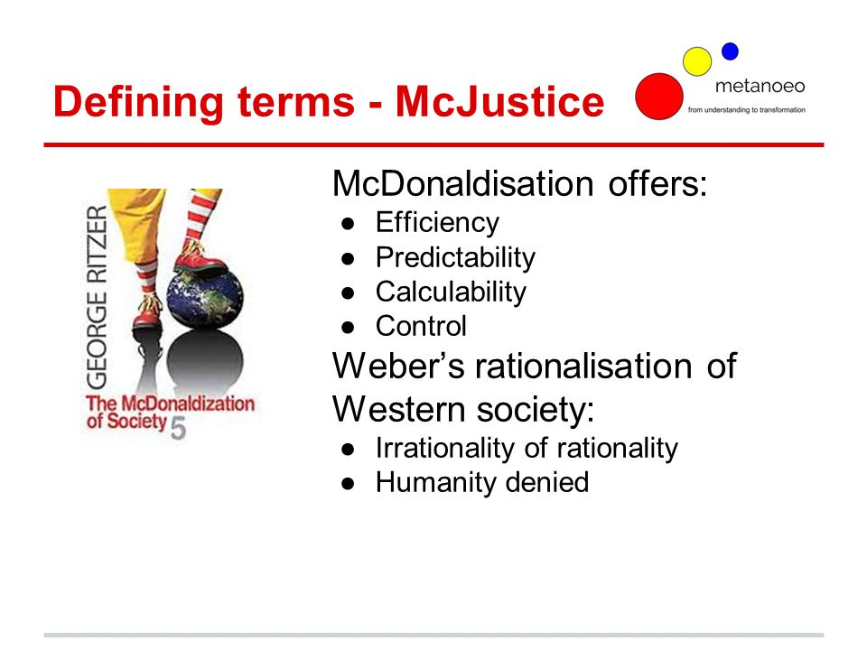 Defining terms - McJustice McDonaldisation offers: ●Efficiency ●Predictability ●Calculability ●Control Weber's rationalisation of Western society: ●Irrationality of rationality ●Humanity denied