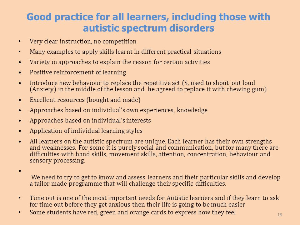 Good practice for all learners, including those with autistic spectrum disorders Very clear instruction, no competition Many examples to apply skills learnt in different practical situations Variety in approaches to explain the reason for certain activities Positive reinforcement of learning Introduce new behaviour to replace the repetitive act (S, used to shout out loud (Anxiety) in the middle of the lesson and he agreed to replace it with chewing gum) Excellent resources (bought and made) Approaches based on individual's own experiences, knowledge Approaches based on individual's interests Application of individual learning styles All learners on the autistic spectrum are unique.
