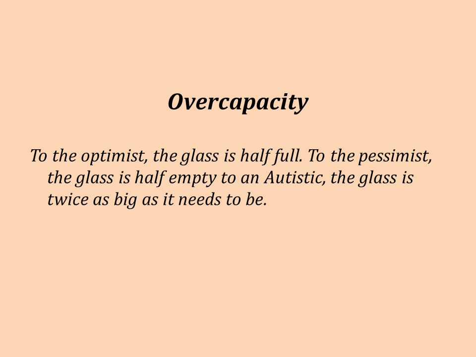 Overcapacity To the optimist, the glass is half full.