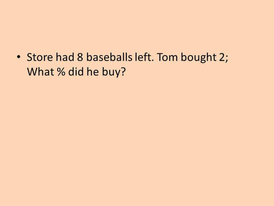 Store had 8 baseballs left. Tom bought 2; What % did he buy