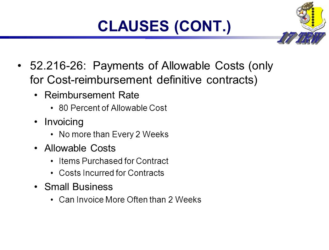 52.216-26: Payments of Allowable Costs (only for Cost-reimbursement definitive contracts) Reimbursement Rate 80 Percent of Allowable Cost Invoicing No more than Every 2 Weeks Allowable Costs Items Purchased for Contract Costs Incurred for Contracts Small Business Can Invoice More Often than 2 Weeks CLAUSES (CONT.)