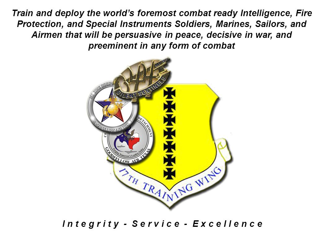 I n t e g r i t y - S e r v i c e - E x c e l l e n c e Train and deploy the world's foremost combat ready Intelligence, Fire Protection, and Special Instruments Soldiers, Marines, Sailors, and Airmen that will be persuasive in peace, decisive in war, and preeminent in any form of combat
