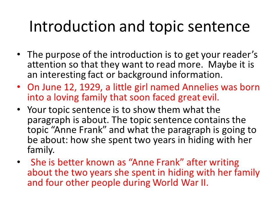 Introduction and topic sentence The purpose of the introduction is to get your reader's attention so that they want to read more.