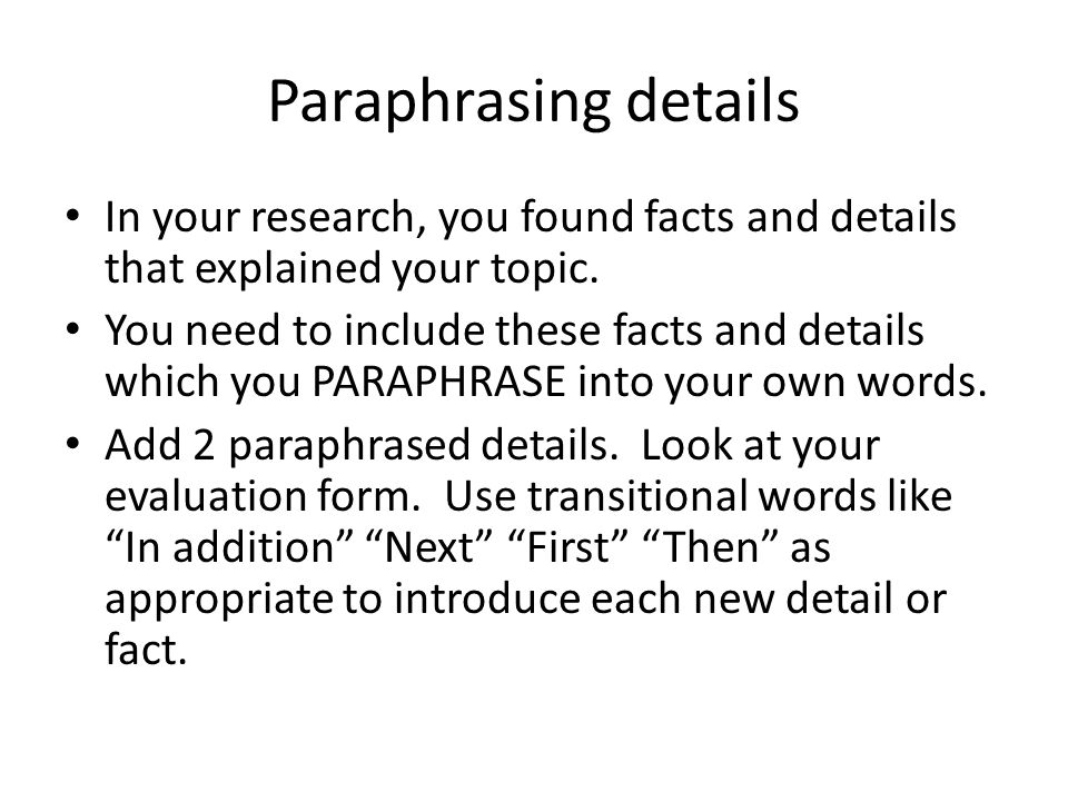 Paraphrasing details In your research, you found facts and details that explained your topic.