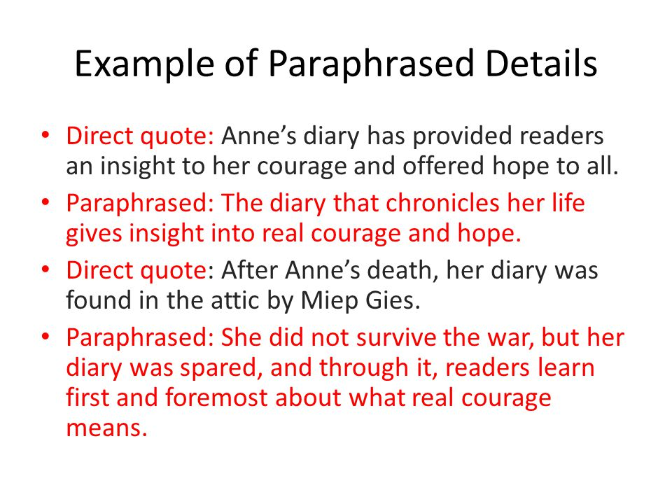 Example of Paraphrased Details Direct quote: Anne's diary has provided readers an insight to her courage and offered hope to all.