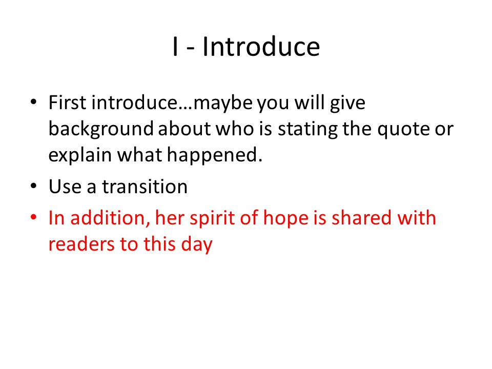 I - Introduce First introduce…maybe you will give background about who is stating the quote or explain what happened.