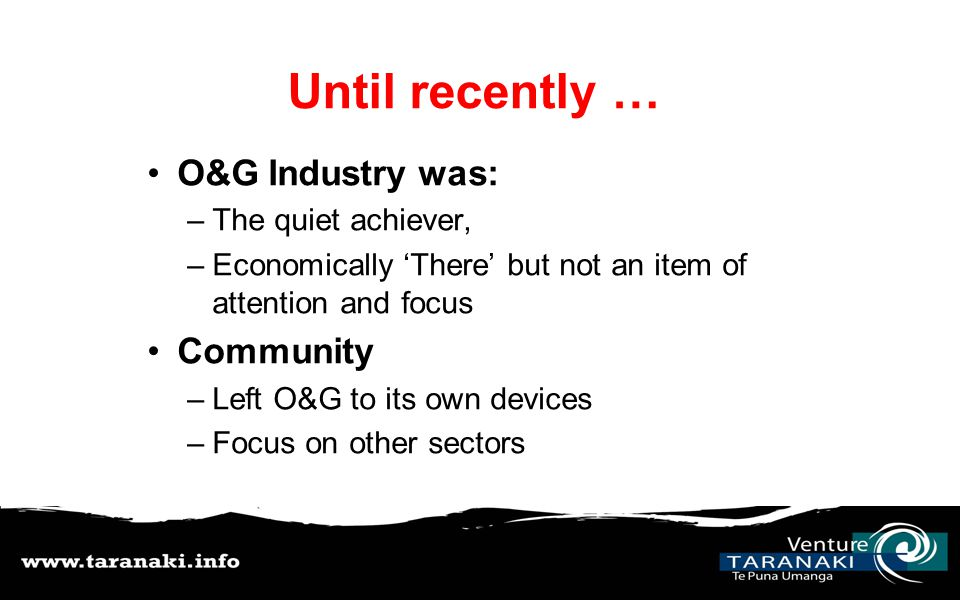 Until recently … O&G Industry was: –The quiet achiever, –Economically 'There' but not an item of attention and focus Community –Left O&G to its own devices –Focus on other sectors