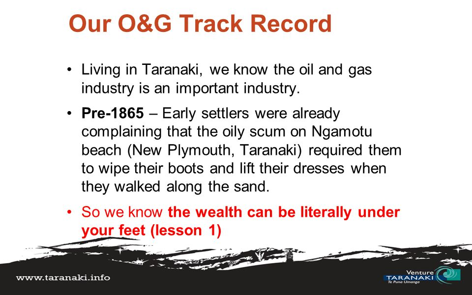 O&G | History & lessons June 1865 Three men (Scott, Smith, MacDonald) began prospecting on the New Plymouth beach – but the trio didn't have experience or permission and ran into Government red tape Lesson 2: Government Red Tape has also long existed....