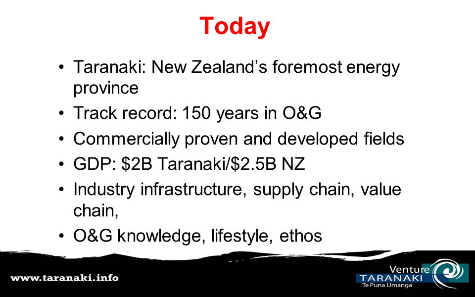 Today Taranaki: New Zealand's foremost energy province Track record: 150 years in O&G Commercially proven and developed fields GDP: $2B Taranaki/$2.5B NZ Industry infrastructure, supply chain, value chain, O&G knowledge, lifestyle, ethos