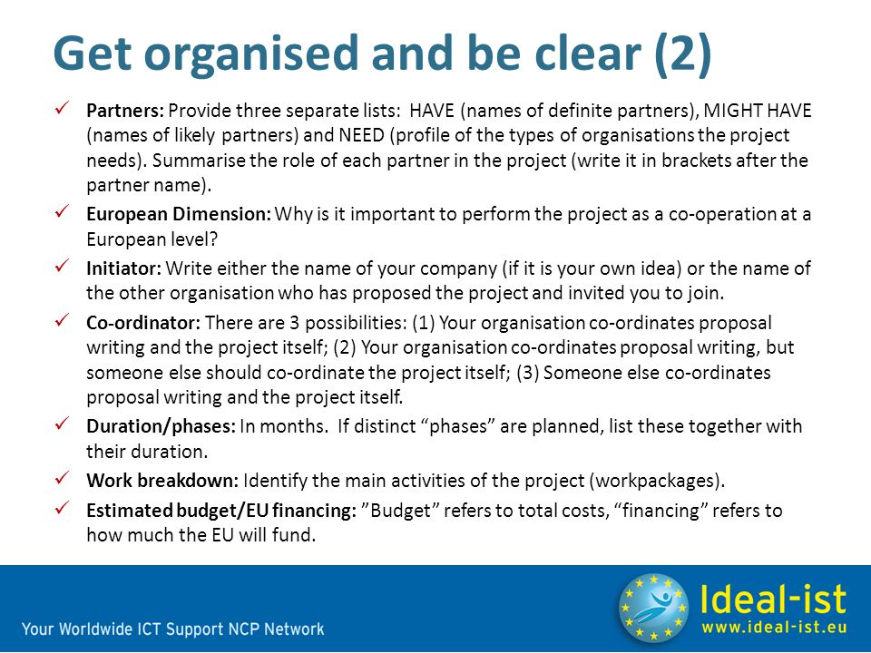 Get organised and be clear (2) Partners: Provide three separate lists: HAVE (names of definite partners), MIGHT HAVE (names of likely partners) and NEED (profile of the types of organisations the project needs).