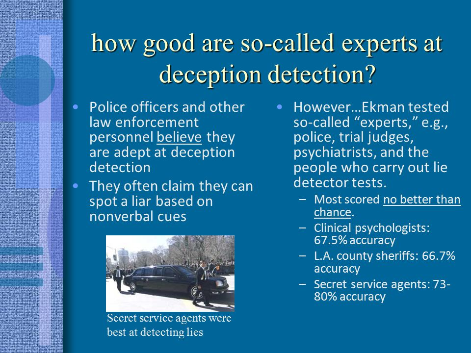 people, in general, are poor lie detectors People fare only slightly better than a coin toss at detecting deception In general, people are much better