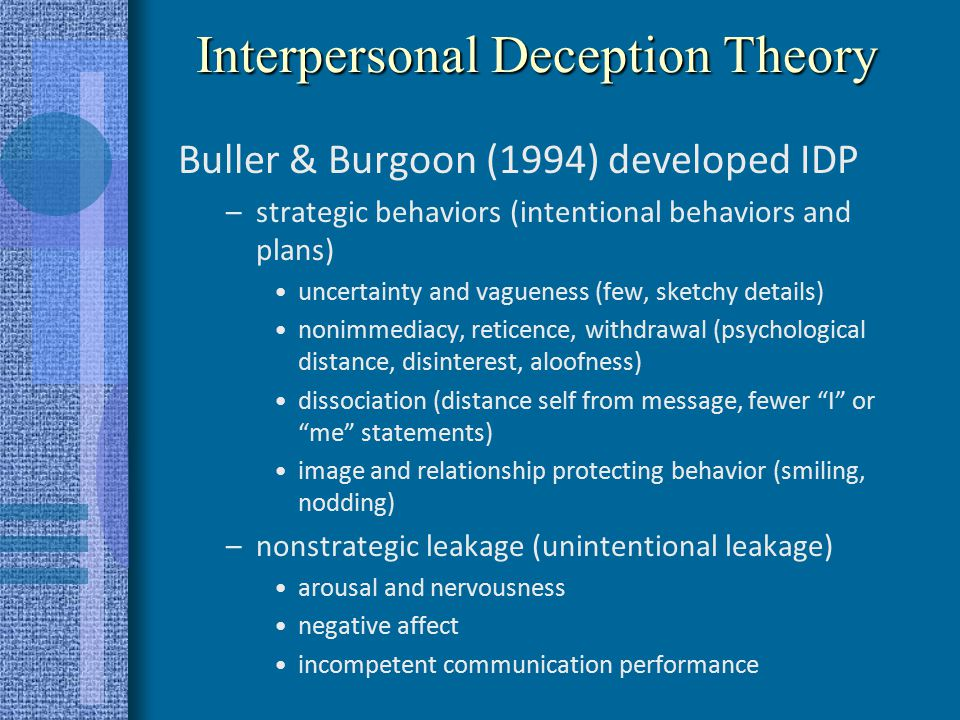 Four-Factor Model of deception Zuckerman et al (1981, 1985) –Arousal: lying increases arousal psychological and physical arousal pupil dilation, blink rate, speech errors, etc.