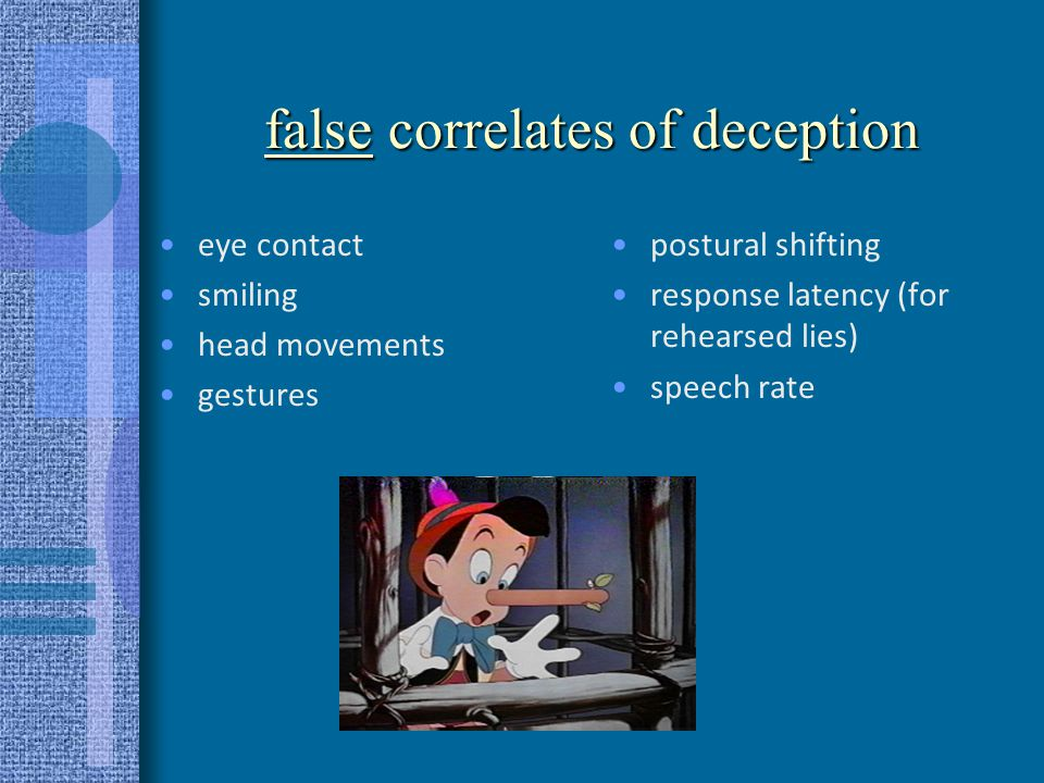 characteristics of successful lie detectors They don't concentrate on the faceThey don't concentrate on the face –They focus on vocal factors –They focus on the content or substance of the statement –They focus on the body, extremities, looking for over-control –They look/listen for non- immediacy, reticence, withdrawal, disassociation Observers or 3 rd parties are better at spotting deception than participantsObservers or 3 rd parties are better at spotting deception than participants