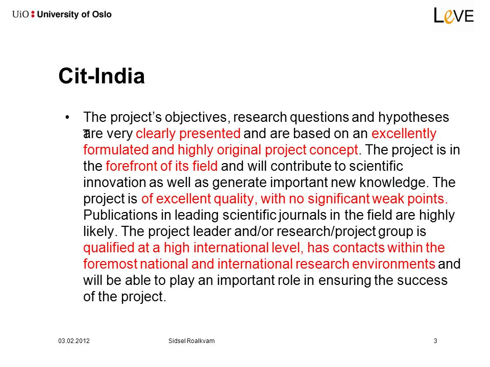 Cit-India T 03.02.2012Sidsel Roalkvam3 The project's objectives, research questions and hypotheses are very clearly presented and are based on an excellently formulated and highly original project concept.