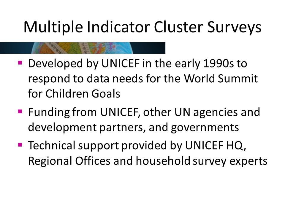 Multiple Indicator Cluster Surveys  Developed by UNICEF in the early 1990s to respond to data needs for the World Summit for Children Goals  Funding