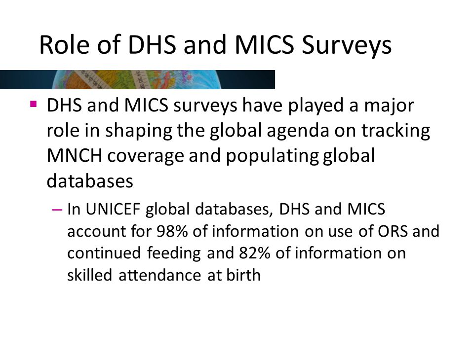 Use of DHS and MICS data  Free public access to datasets in standard format and user support  Data widely used in scientific literature – about 1,500 articles in peer-reviewed journals in last 10 years that use DHS and MICS data  Through DHS STATcompiler and MICS Compiler, users can create custom tables of estimates of key indicators by background characteristics