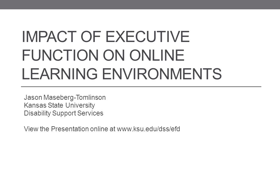 IMPACT OF EXECUTIVE FUNCTION ON ONLINE LEARNING ENVIRONMENTS Jason Maseberg-Tomlinson Kansas State University Disability Support Services View the Presentation online at www.ksu.edu/dss/efd