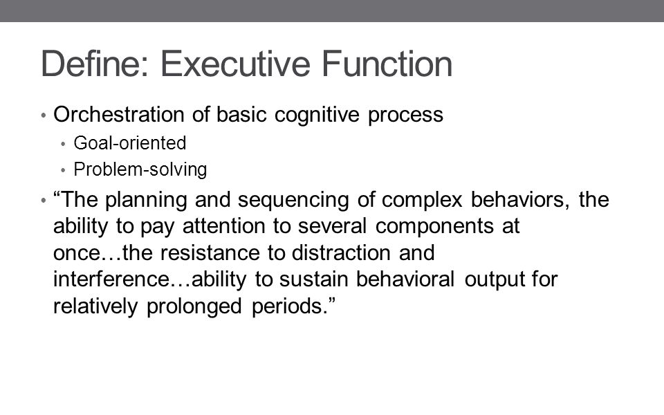 Define: Executive Function Orchestration of basic cognitive process Goal-oriented Problem-solving The planning and sequencing of complex behaviors, the ability to pay attention to several components at once…the resistance to distraction and interference…ability to sustain behavioral output for relatively prolonged periods.