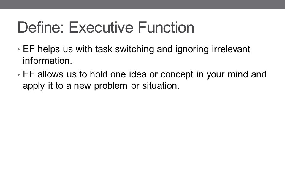 Define: Executive Function EF helps us with task switching and ignoring irrelevant information.