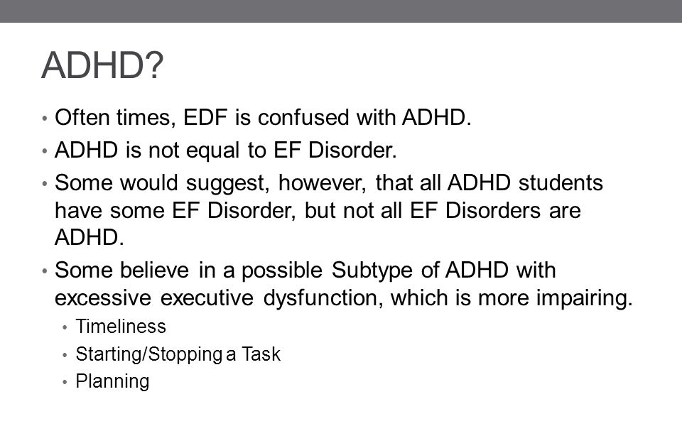 ADHD.Often times, EDF is confused with ADHD. ADHD is not equal to EF Disorder.