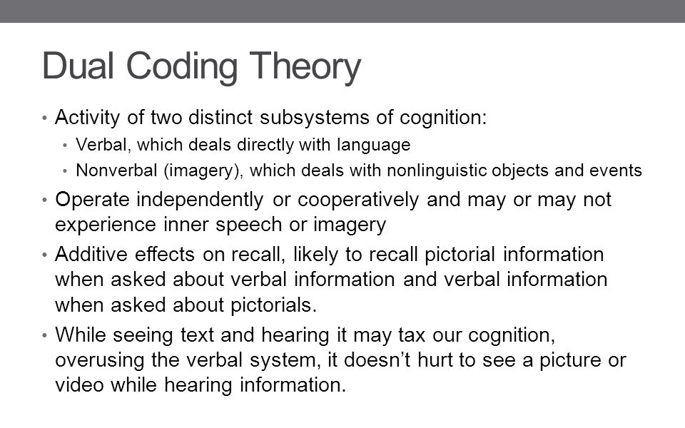 Dual Coding Theory Activity of two distinct subsystems of cognition: Verbal, which deals directly with language Nonverbal (imagery), which deals with nonlinguistic objects and events Operate independently or cooperatively and may or may not experience inner speech or imagery Additive effects on recall, likely to recall pictorial information when asked about verbal information and verbal information when asked about pictorials.
