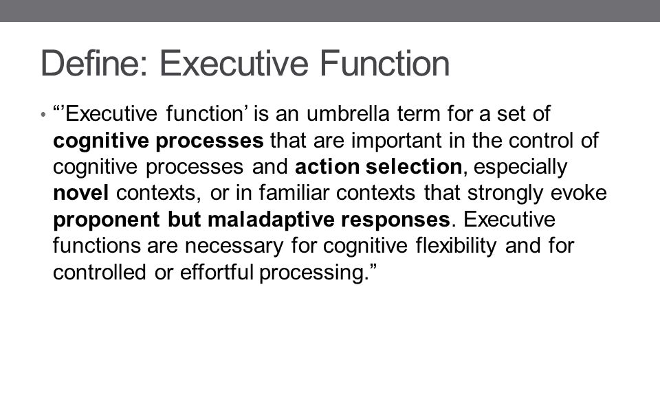 Define: Executive Function 'Executive function' is an umbrella term for a set of cognitive processes that are important in the control of cognitive processes and action selection, especially novel contexts, or in familiar contexts that strongly evoke proponent but maladaptive responses.