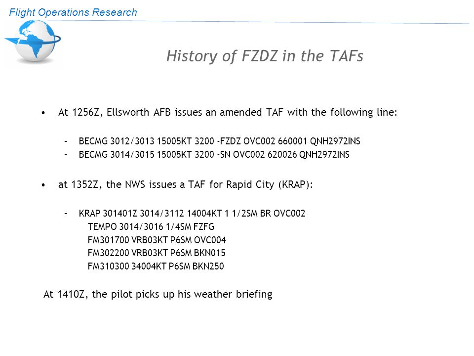 Flight Operations Research History of FZDZ in the TAFs At 1256Z, Ellsworth AFB issues an amended TAF with the following line: –BECMG 3012/3013 15005KT 3200 -FZDZ OVC002 660001 QNH2972INS –BECMG 3014/3015 15005KT 3200 -SN OVC002 620026 QNH2972INS at 1352Z, the NWS issues a TAF for Rapid City (KRAP): –KRAP 301401Z 3014/3112 14004KT 1 1/2SM BR OVC002 TEMPO 3014/3016 1/4SM FZFG FM301700 VRB03KT P6SM OVC004 FM302200 VRB03KT P6SM BKN015 FM310300 34004KT P6SM BKN250 At 1410Z, the pilot picks up his weather briefing