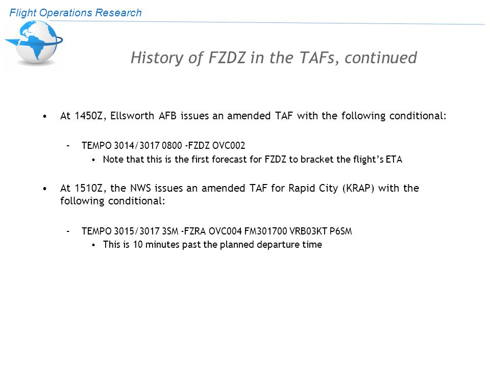 Flight Operations Research History of FZDZ in the TAFs, continued At 1450Z, Ellsworth AFB issues an amended TAF with the following conditional: –TEMPO 3014/3017 0800 -FZDZ OVC002 Note that this is the first forecast for FZDZ to bracket the flight's ETA At 1510Z, the NWS issues an amended TAF for Rapid City (KRAP) with the following conditional: –TEMPO 3015/3017 3SM -FZRA OVC004 FM301700 VRB03KT P6SM This is 10 minutes past the planned departure time